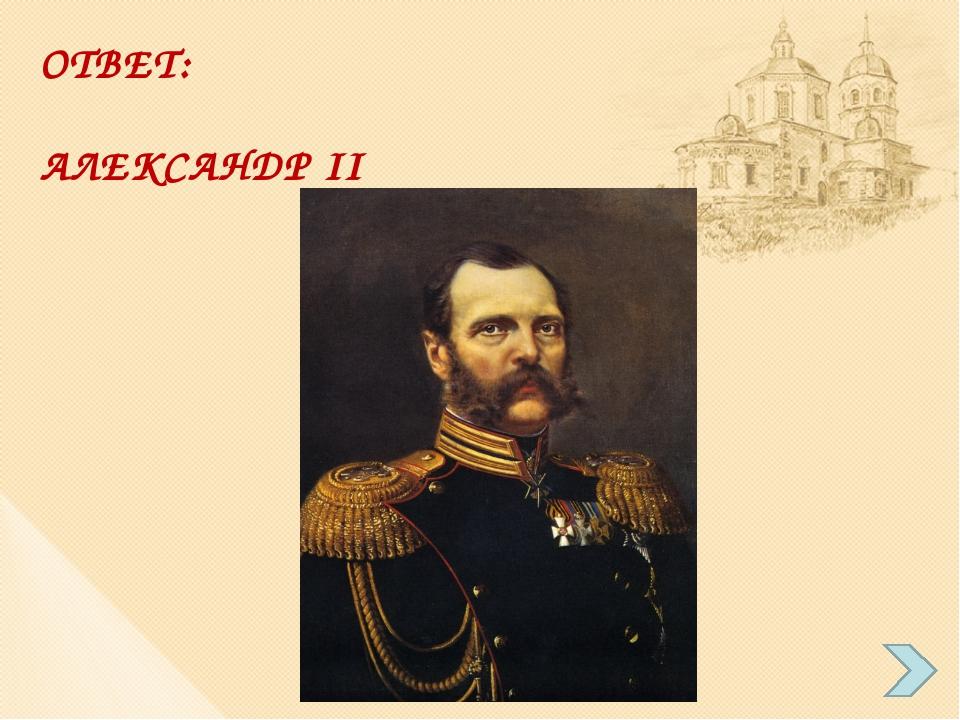 ОТВЕТ: АЛЕКСАНДР II