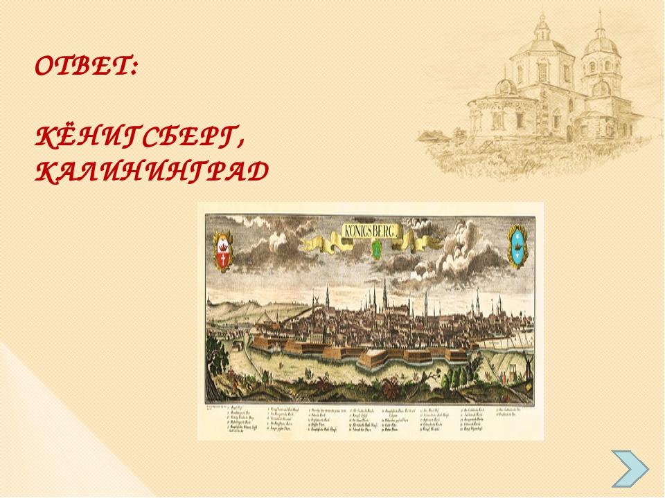 ОТВЕТ: КЁНИГСБЕРГ, КАЛИНИНГРАД
