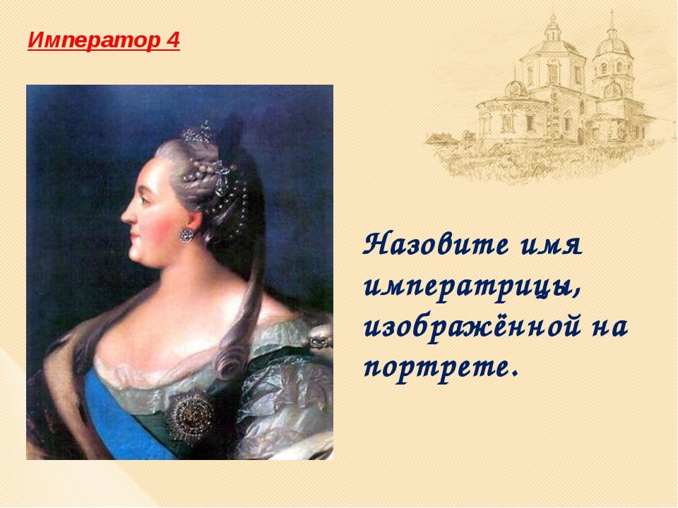Назовите имя императрицы, изображённой на портрете. Император 4