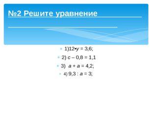 №2 Решите уравнение 1)12•y= 3,6; 2) c– 0,8 = 1,1 3) a+a= 4,2; 4) 9,3 :a