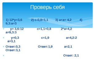 1) 12*у=3,6 2) с-0,8=1,1 3) а+а= 4,2 4) 9,3:а=3 у= 3,6:12 с=1,1+0,8 2*а=4,2 а