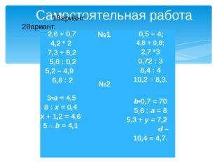 Самостоятельная работа 1Вариант. 2Вариант. 2,6 + 0,7 4,2*2 7,3 + 8,2 5,6 :