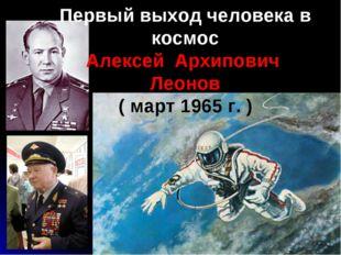 Первый выход человека в космос Алексей Архипович Леонов ( март 1965 г. )