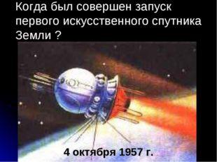 Когда был совершен запуск первого искусственного спутника Земли ? 4 октября 1