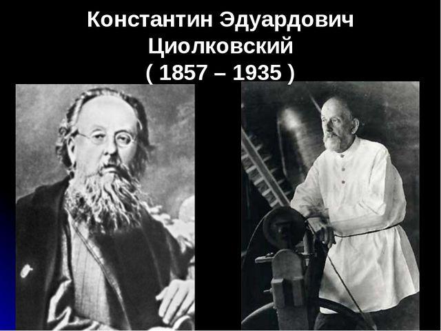 Константин Эдуардович Циолковский ( 1857 – 1935 )