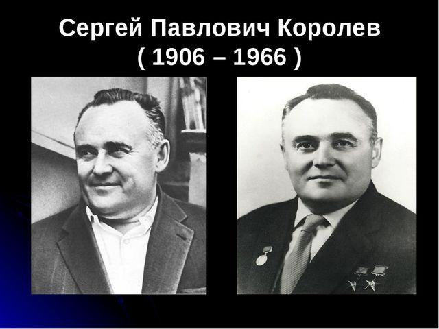 Сергей Павлович Королев ( 1906 – 1966 )