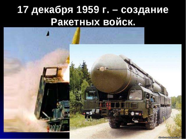 17 декабря 1959 г. – создание Ракетных войск.