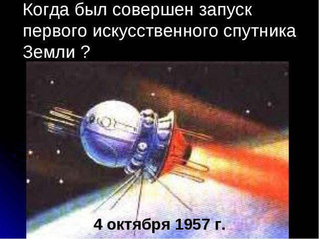 Когда был совершен запуск первого искусственного спутника Земли ? 4 октября 1...