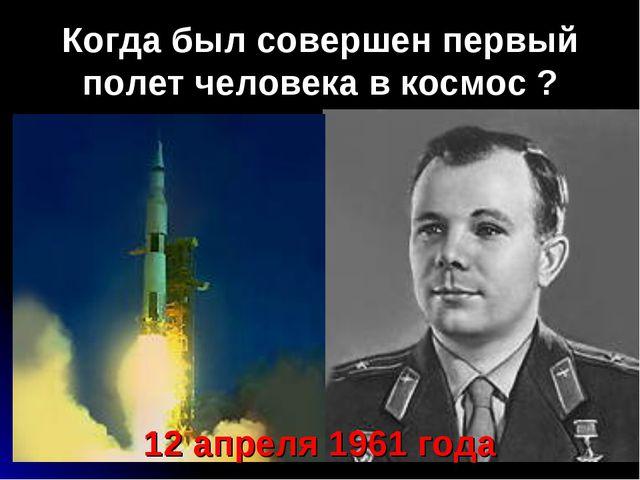 Когда был совершен первый полет человека в космос ? 12 апреля 1961 года