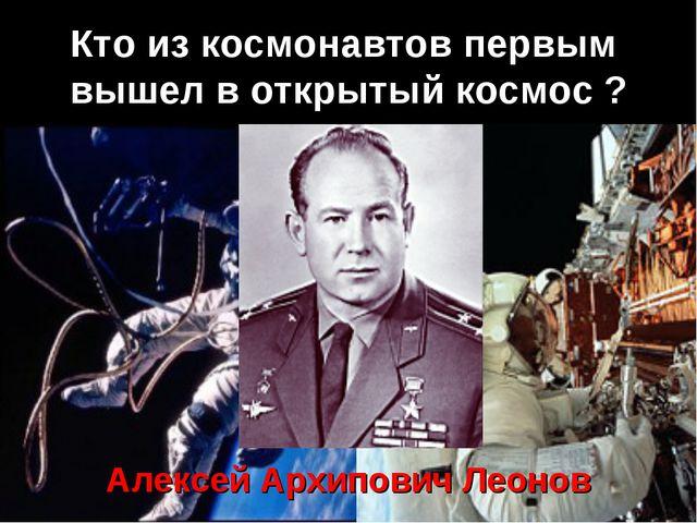 Кто из космонавтов первым вышел в открытый космос ? Алексей Архипович Леонов