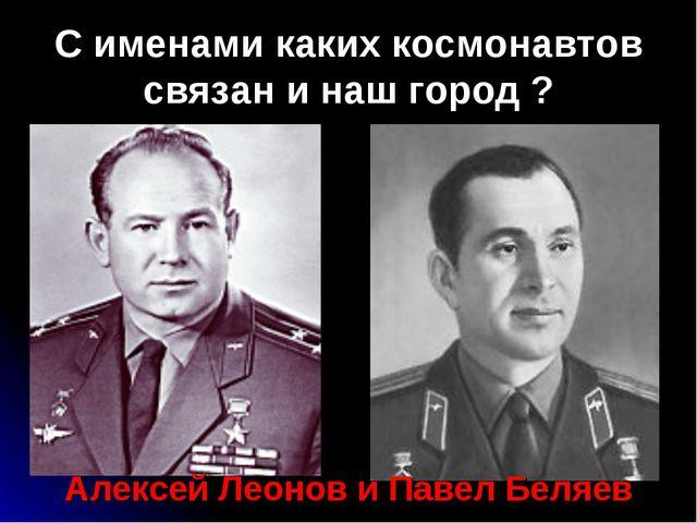 С именами каких космонавтов связан и наш город ? Алексей Леонов и Павел Беляев