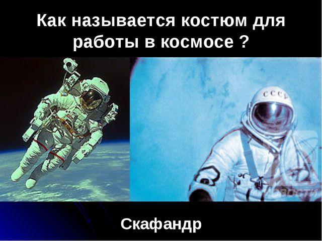 Как называется костюм для работы в космосе ? Скафандр