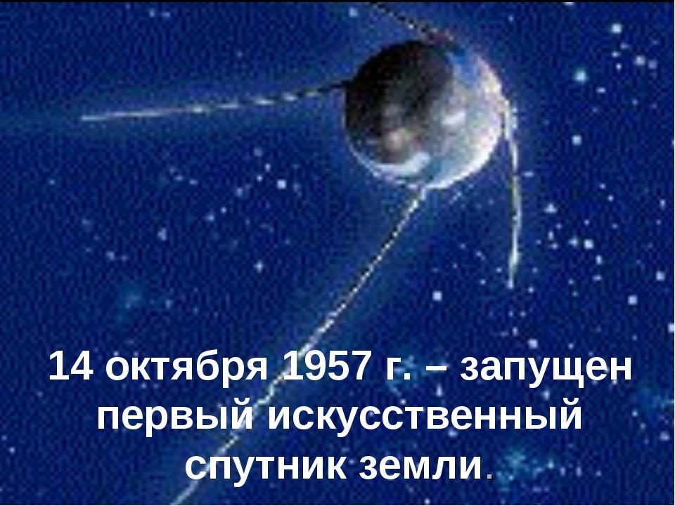 14 октября 1957 г. – запущен первый искусственный спутник земли.