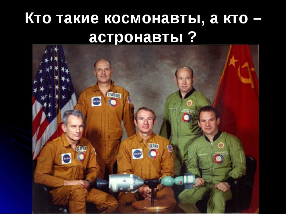 Кто такие космонавты, а кто – астронавты ?