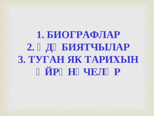 1. БИОГРАФЛАР 2. ӘДӘБИЯТЧЫЛАР 3. ТУГАН ЯК ТАРИХЫН ӨЙРӘНҮЧЕЛӘР