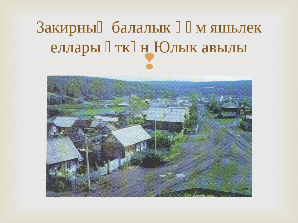 Закирның балалык һәм яшьлек еллары үткән Юлык авылы