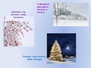 Декабрь год кончает, зиму начинает. Январь году начало, зиме середка У феврал