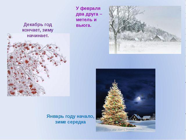 Декабрь год кончает, зиму начинает. Январь году начало, зиме середка У феврал...