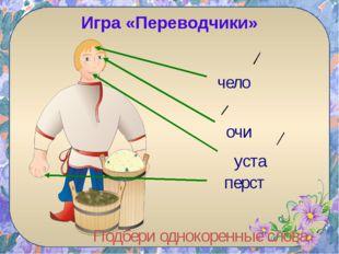 перст Подбери однокоренные слова Игра «Переводчики» чело уста очи