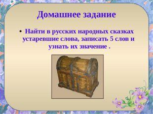 Домашнее задание Найти в русских народных сказках устаревшие слова, записать