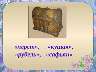 «перст», «кушак», «рубель», «cафьян»