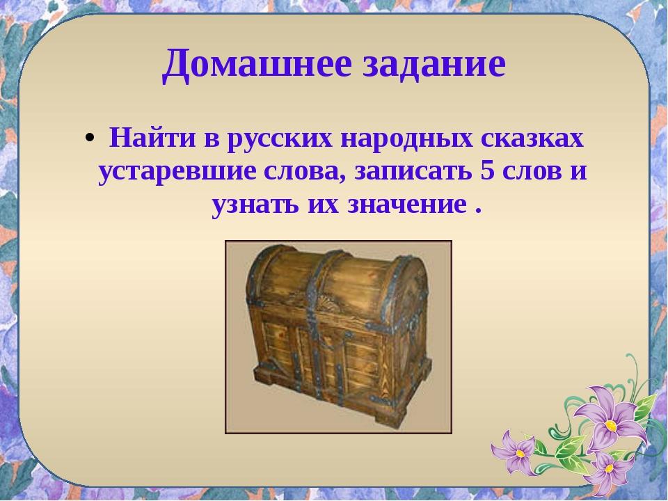 Домашнее задание Найти в русских народных сказках устаревшие слова, записать...
