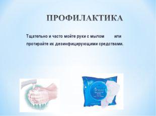 Тщательно и часто мойте руки с мылом или протирайте их дезинфицирующими средс