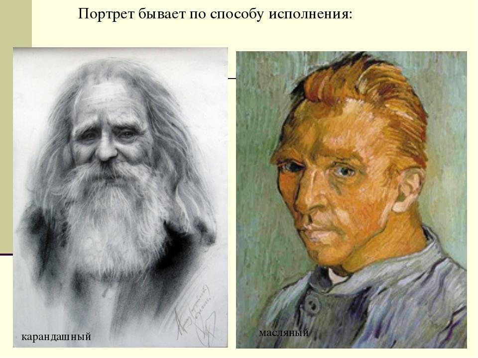 Портрет бывает по способу исполнения: масляный карандашный