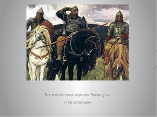 Всем известная картина Васнецова «Три богатыря»