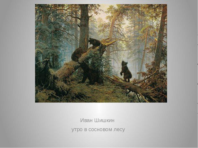 Иван Шишкин утро в сосновом лесу