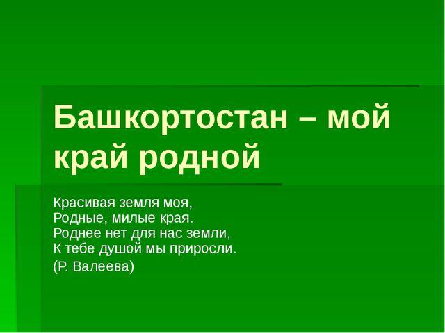 Башкортостан – мой край родной Красивая земля моя, Родные, милые края. Роднее...