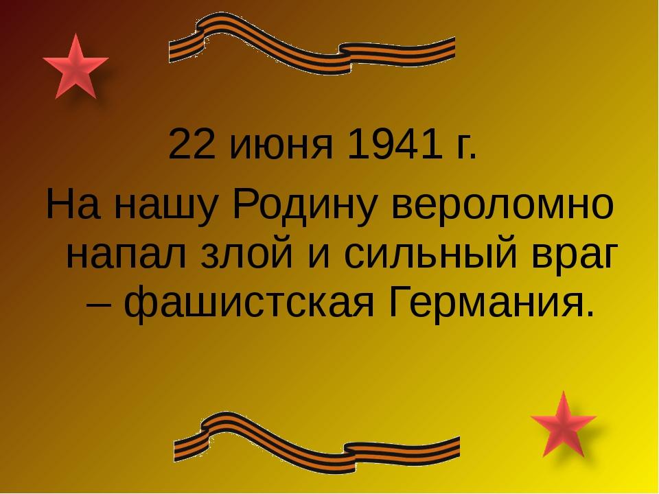 22 июня 1941 г. На нашу Родину вероломно напал злой и сильный враг – фашистск...