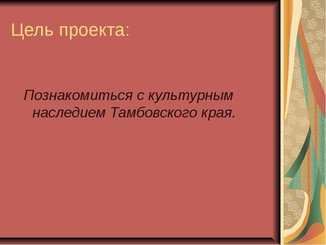 Цель проекта: Познакомиться с культурным наследием Тамбовского края.