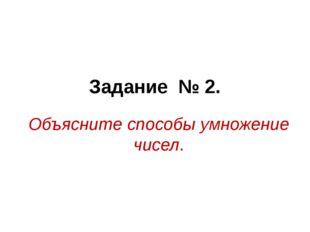 Задание № 2. Объясните способы умножение чисел.