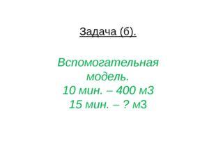 Задача (б). Вспомогательная модель. 10 мин. – 400 м3 15 мин. – ? м3