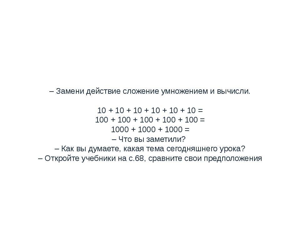 – Замени действие сложение умножением и вычисли.  10 + 10 + 10 + 10 + 10 + 1...