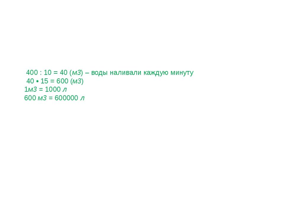 400 : 10 = 40 (м3) – воды наливали каждую минуту 40 • 15 = 600 (м3) 1м3 = 10...