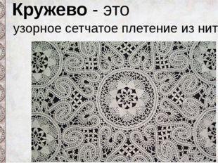 Кружева бывают: шитое плетёное вязанное