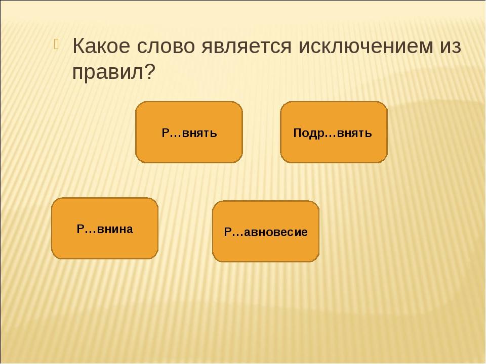 Какое слово является исключением из правил? Р…внина Подр…внять Р…внять Р…авно...