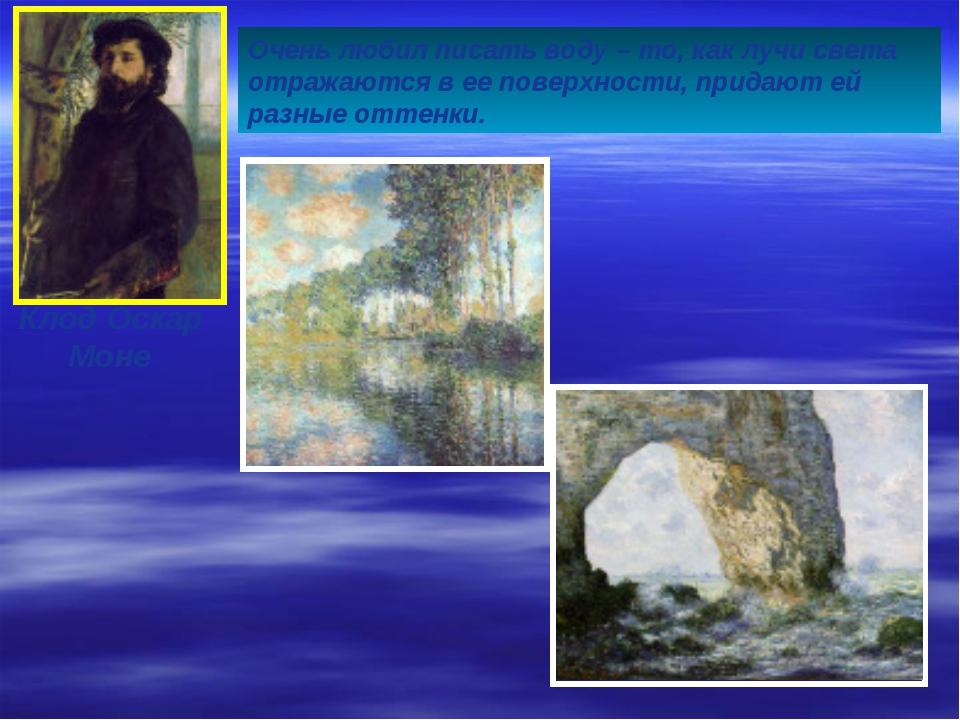 Клод Оскар Моне Очень любил писать воду – то, как лучи света отражаются в ее...