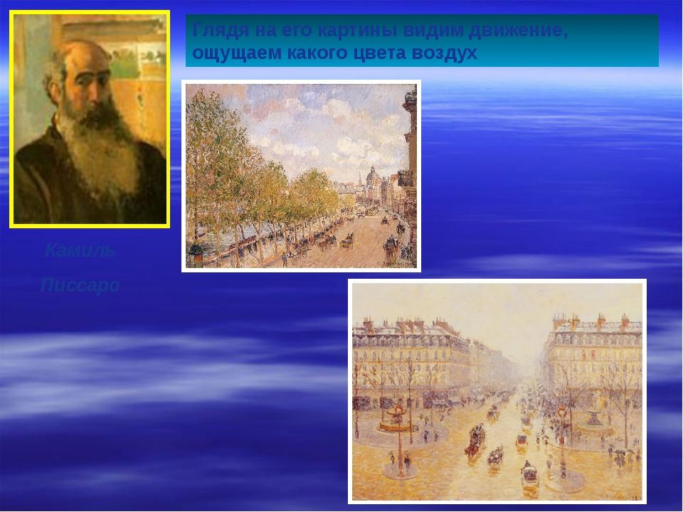 Камиль Писсаро Глядя на его картины видим движение, ощущаем какого цвета воздух