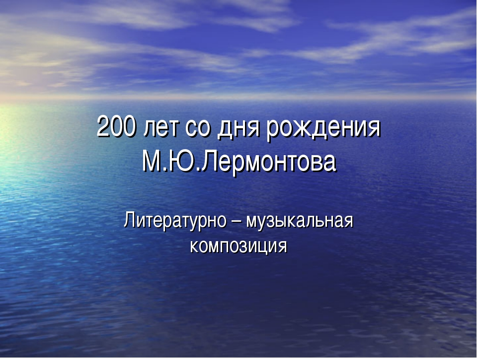 200 лет со дня рождения М.Ю.Лермонтова Литературно – музыкальная композиция