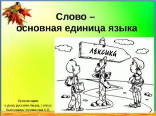 Слово – основная единица языка Презентация к уроку русского языка, 5 класс Вы