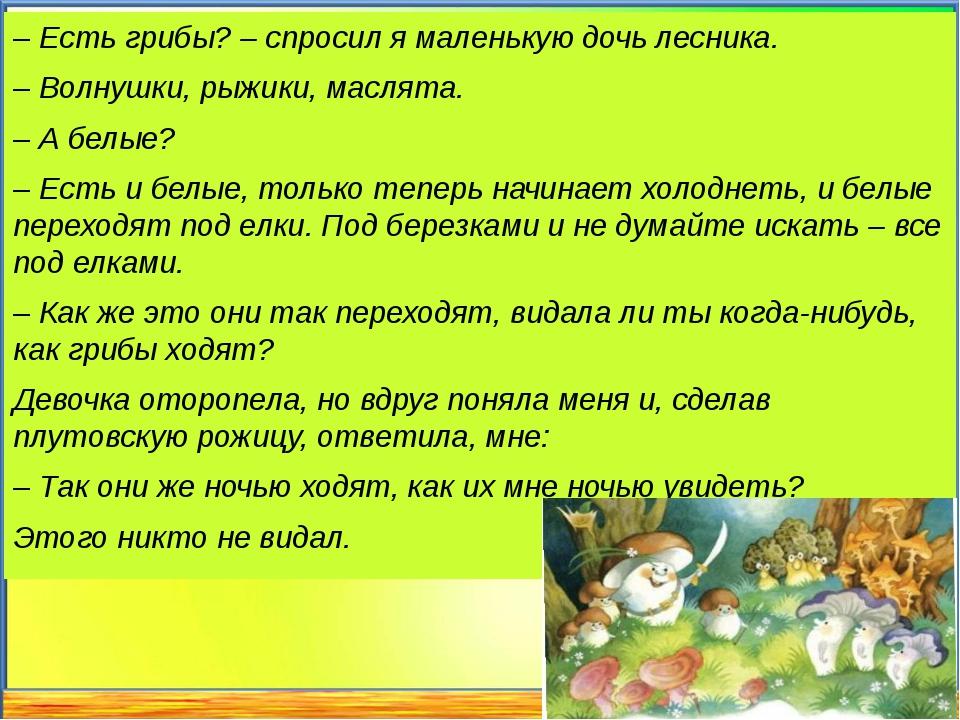 – Есть грибы? – спросил я маленькую дочь лесника. – Волнушки, рыжики, маслята...