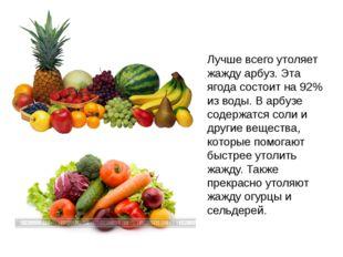 Лучше всего утоляет жажду арбуз. Эта ягода состоит на 92% из воды. В арбузе с