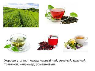 Хорошо утоляют жажду черный чай, зеленый, красный, травяной, например, ромашк