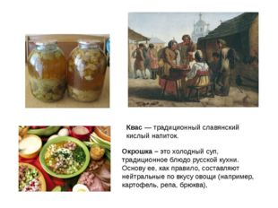 Квас — традиционный славянский кислый напиток. Окрошка – это холодный суп, тр