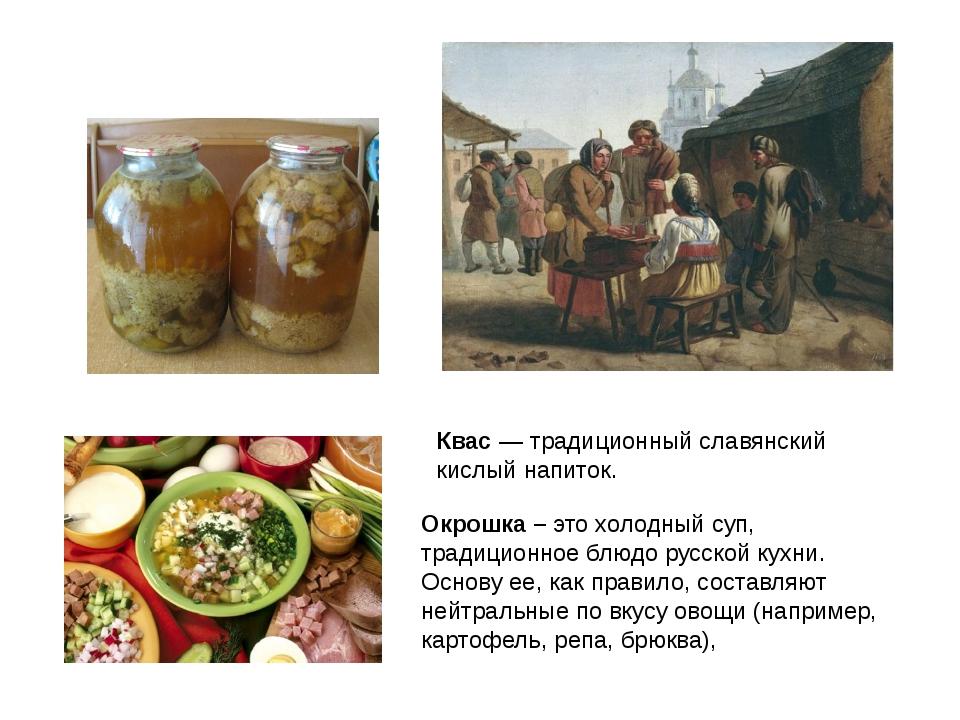 Квас — традиционный славянский кислый напиток. Окрошка – это холодный суп, тр...