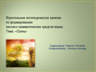 Подготовила: Руденко Эльвира Владимировна, учитель-логопед Фронтальное логопе