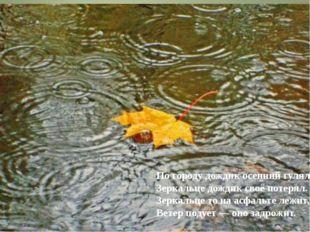По городу дождик осенний гулял, Зеркальце дождик своё потерял. Зеркальце то н